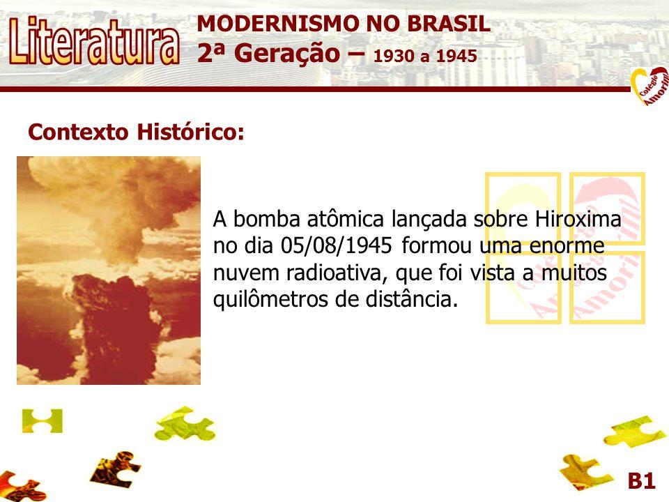 MODERNISMO NO BRASIL 2ª Geração – 1930 a 1945 B1 Contexto Histórico: A bomba atômica lançada sobre Hiroxima no dia 05/08/1945 formou uma enorme nuvem radioativa, que foi vista a muitos quilômetros de distância.