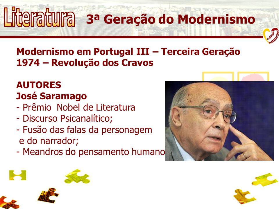 Modernismo em Portugal III – Terceira Geração 1974 – Revolução dos Cravos AUTORES José Saramago - Prêmio Nobel de Literatura - Discurso Psicanalítico; - Fusão das falas da personagem e do narrador; - Meandros do pensamento humano.