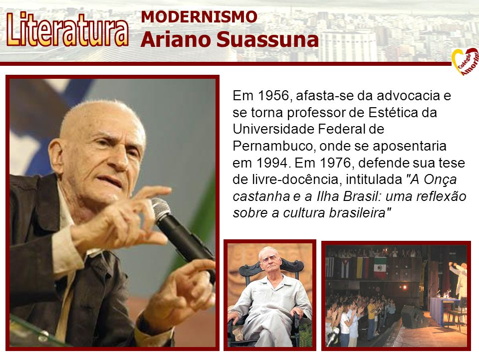 MODERNISMO Ariano Suassuna Em 1956, afasta-se da advocacia e se torna professor de Estética da Universidade Federal de Pernambuco, onde se aposentaria em 1994.