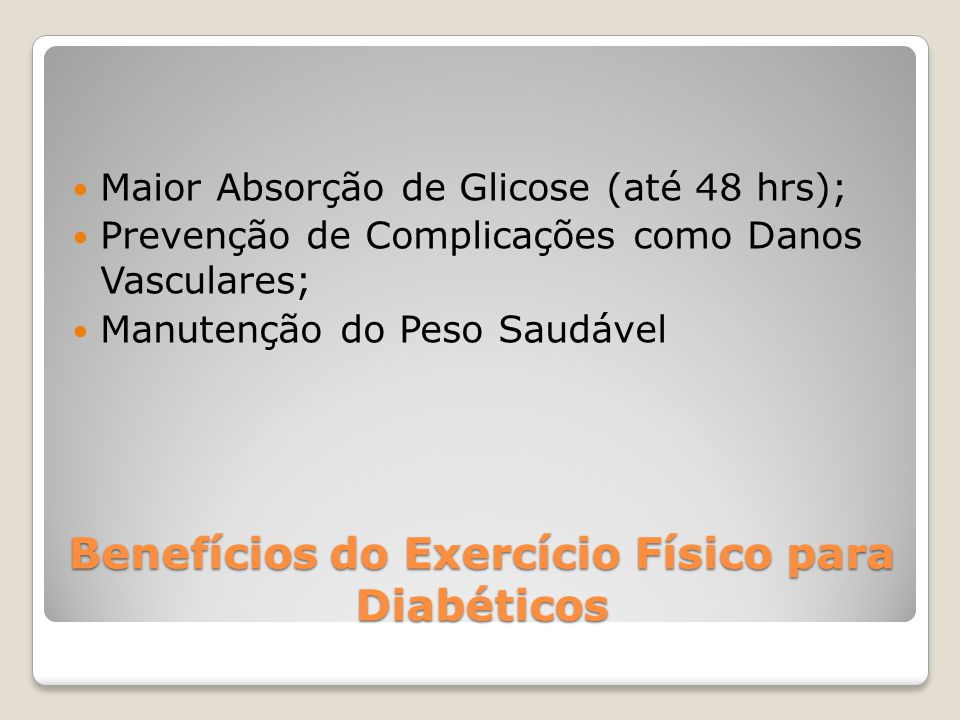 Benefícios do Exercício Físico para Diabéticos Maior Absorção de Glicose (até 48 hrs); Prevenção de Complicações como Danos Vasculares; Manutenção do Peso Saudável