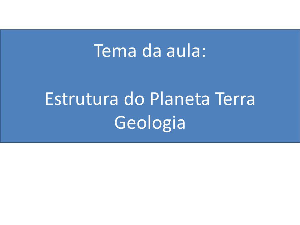 Tema da aula: Estrutura do Planeta Terra Geologia