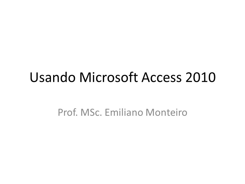 Usando Microsoft Access 2010 Prof. MSc. Emiliano Monteiro