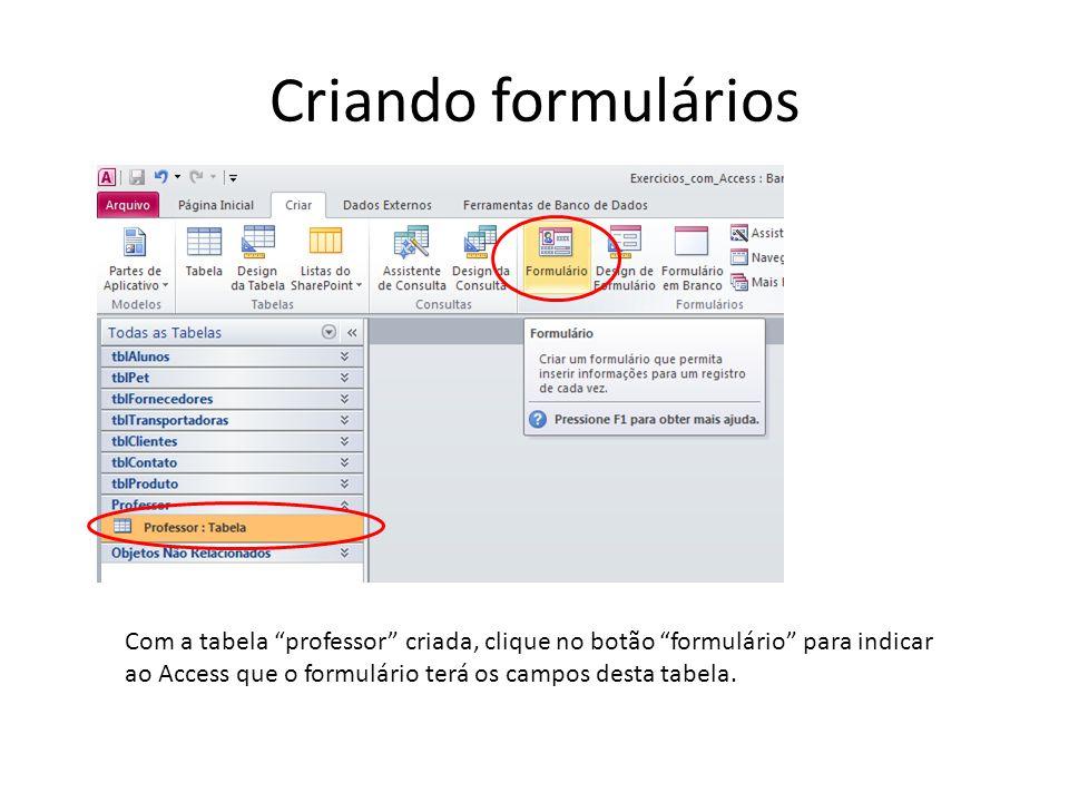 Criando formulários Com a tabela professor criada, clique no botão formulário para indicar ao Access que o formulário terá os campos desta tabela.