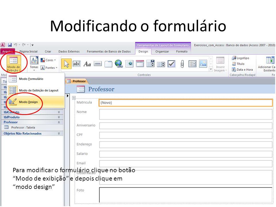 Modificando o formulário Para modificar o formulário clique no botão Modo de exibição e depois clique em modo design