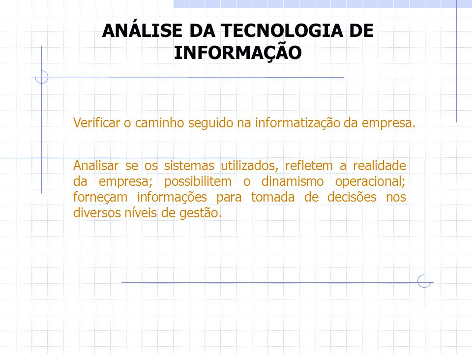 ANÁLISE DA TECNOLOGIA DE INFORMAÇÃO Verificar o caminho seguido na informatização da empresa. Analisar se os sistemas utilizados, refletem a realidade