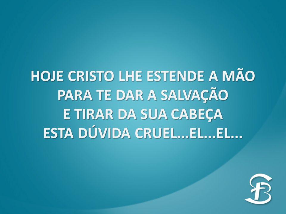 HOJE CRISTO LHE ESTENDE A MÃO PARA TE DAR A SALVAÇÃO E TIRAR DA SUA CABEÇA ESTA DÚVIDA CRUEL...EL...EL...