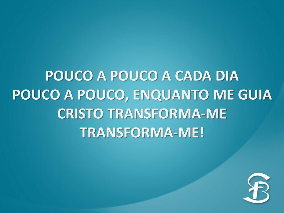 POUCO A POUCO A CADA DIA POUCO A POUCO, ENQUANTO ME GUIA CRISTO TRANSFORMA-ME TRANSFORMA-ME!