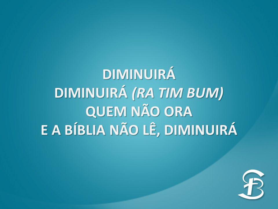 DIMINUIRÁ DIMINUIRÁ (RA TIM BUM) QUEM NÃO ORA E A BÍBLIA NÃO LÊ, DIMINUIRÁ