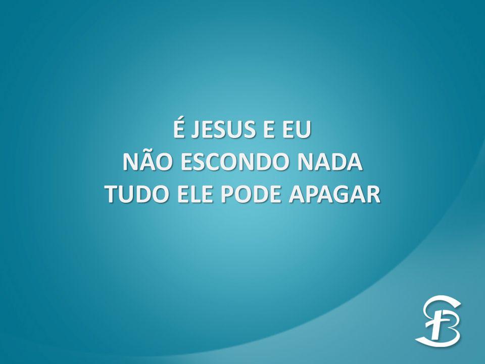 É JESUS E EU NÃO ESCONDO NADA TUDO ELE PODE APAGAR