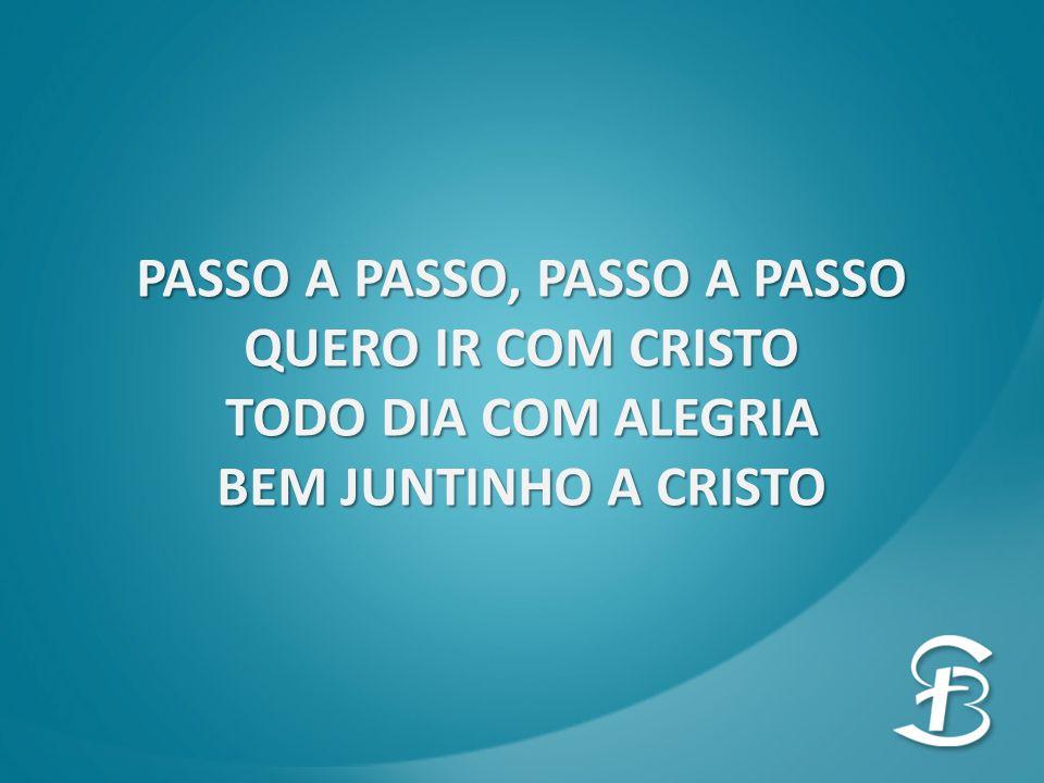 PASSO A PASSO, PASSO A PASSO QUERO IR COM CRISTO TODO DIA COM ALEGRIA BEM JUNTINHO A CRISTO