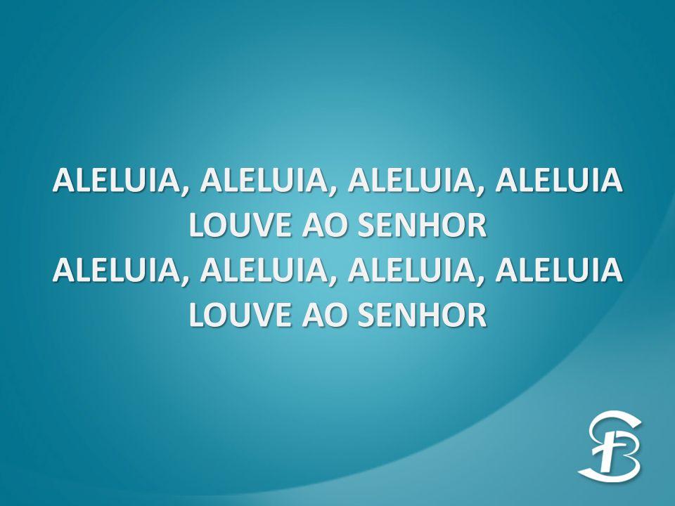ALELUIA, ALELUIA, ALELUIA, ALELUIA LOUVE AO SENHOR ALELUIA, ALELUIA, ALELUIA, ALELUIA LOUVE AO SENHOR
