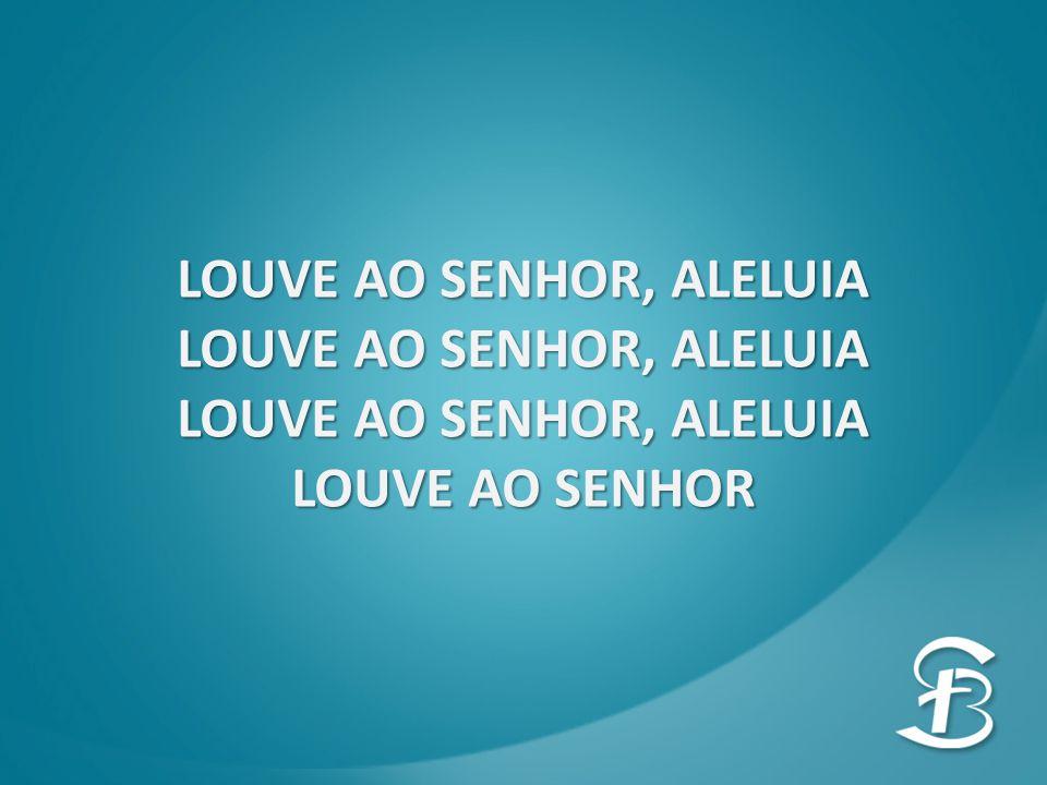 LOUVE AO SENHOR, ALELUIA LOUVE AO SENHOR