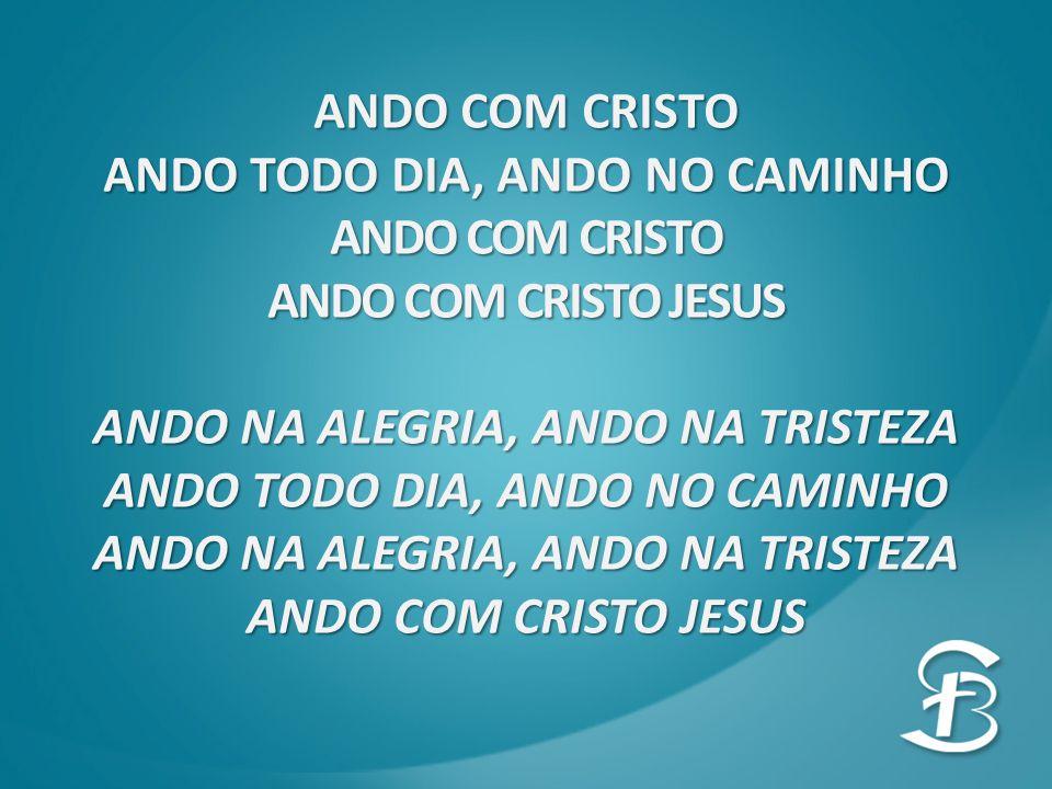 ANDO TODO DIA, ANDO NO CAMINHO ANDO COM CRISTO ANDO COM CRISTO JESUS ANDO NA ALEGRIA, ANDO NA TRISTEZA ANDO TODO DIA, ANDO NO CAMINHO ANDO NA ALEGRIA, ANDO NA TRISTEZA ANDO COM CRISTO JESUS