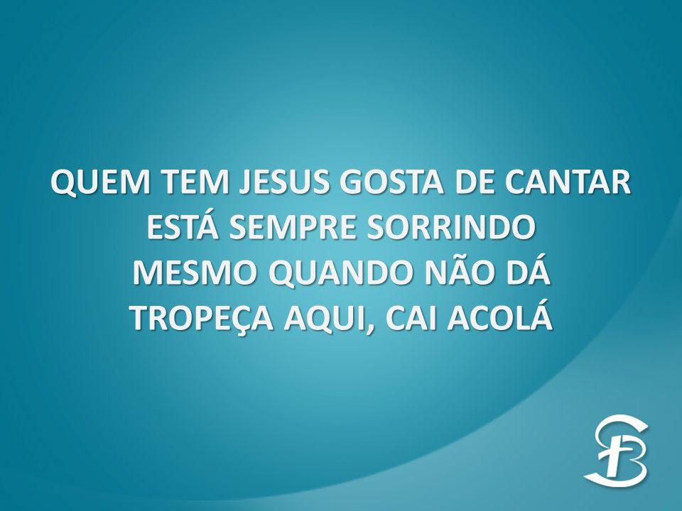 QUEM TEM JESUS GOSTA DE CANTAR ESTÁ SEMPRE SORRINDO MESMO QUANDO NÃO DÁ TROPEÇA AQUI, CAI ACOLÁ