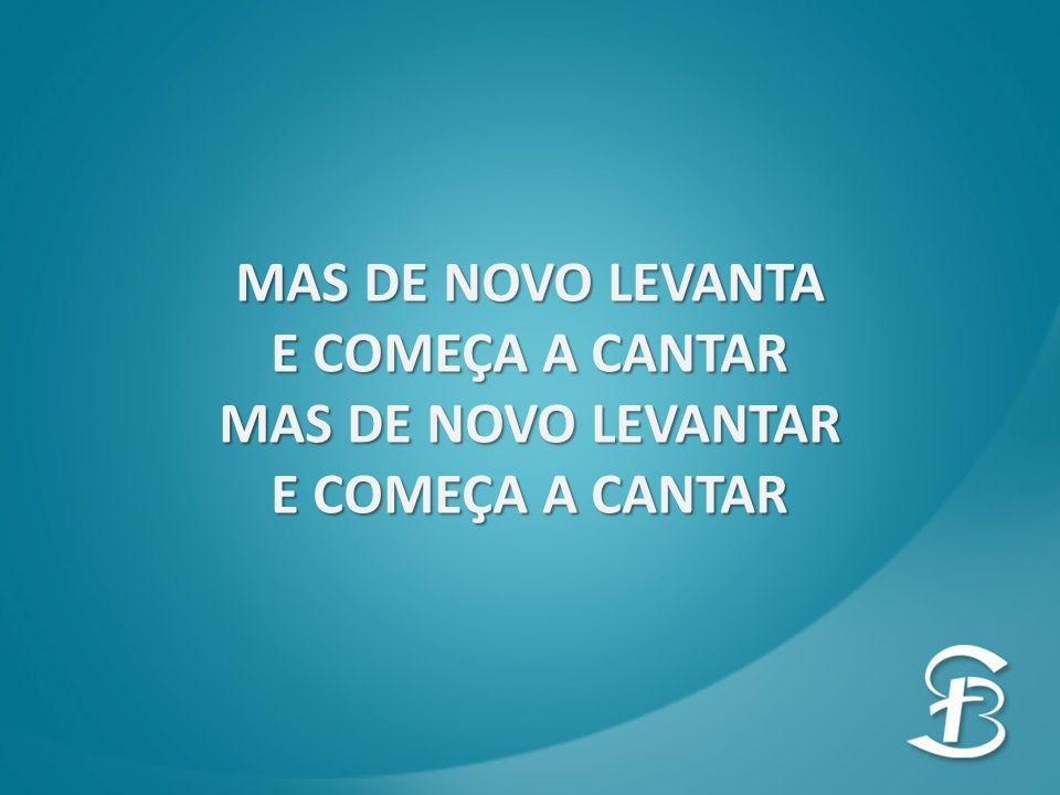 MAS DE NOVO LEVANTA E COMEÇA A CANTAR MAS DE NOVO LEVANTAR E COMEÇA A CANTAR