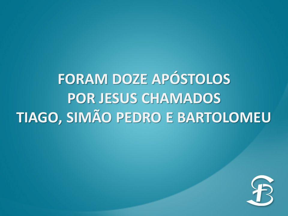 FORAM DOZE APÓSTOLOS POR JESUS CHAMADOS TIAGO, SIMÃO PEDRO E BARTOLOMEU