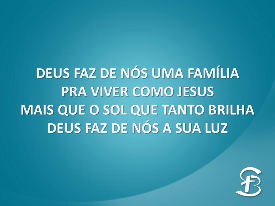 DEUS FAZ DE NÓS UMA FAMÍLIA PRA VIVER COMO JESUS MAIS QUE O SOL QUE TANTO BRILHA DEUS FAZ DE NÓS A SUA LUZ