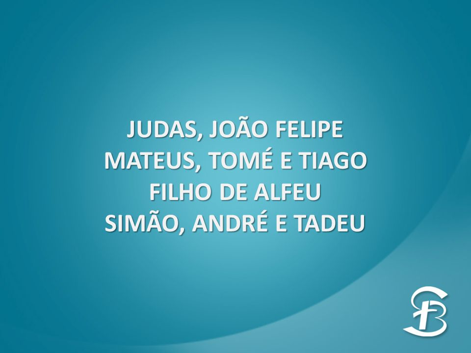 JUDAS, JOÃO FELIPE MATEUS, TOMÉ E TIAGO FILHO DE ALFEU SIMÃO, ANDRÉ E TADEU