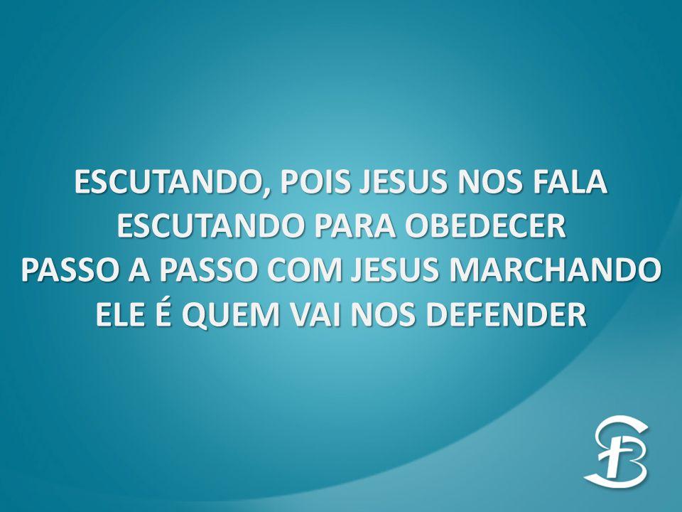 ESCUTANDO, POIS JESUS NOS FALA ESCUTANDO PARA OBEDECER PASSO A PASSO COM JESUS MARCHANDO ELE É QUEM VAI NOS DEFENDER