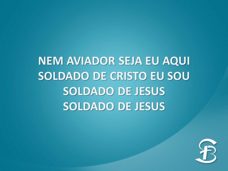 NEM AVIADOR SEJA EU AQUI SOLDADO DE CRISTO EU SOU SOLDADO DE JESUS