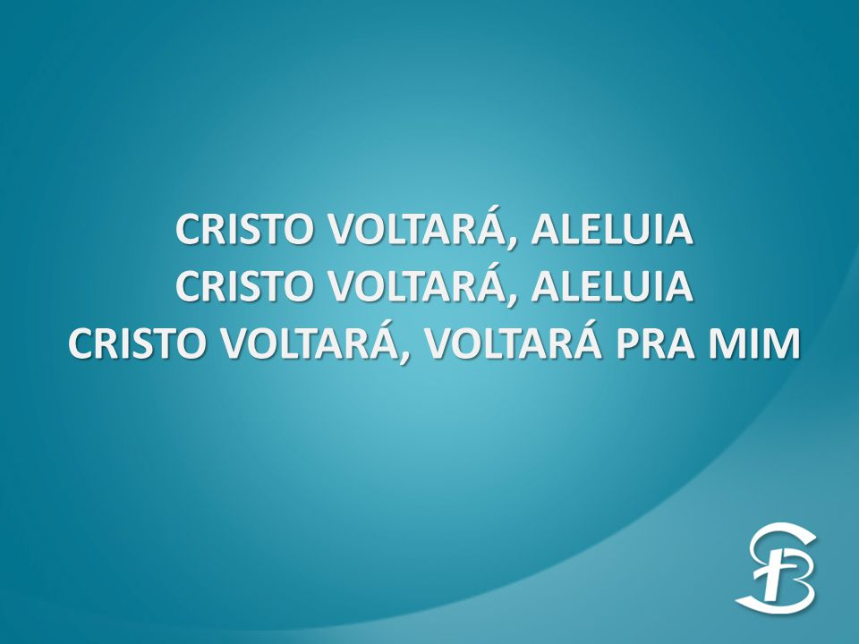CRISTO VOLTARÁ, ALELUIA CRISTO VOLTARÁ, VOLTARÁ PRA MIM