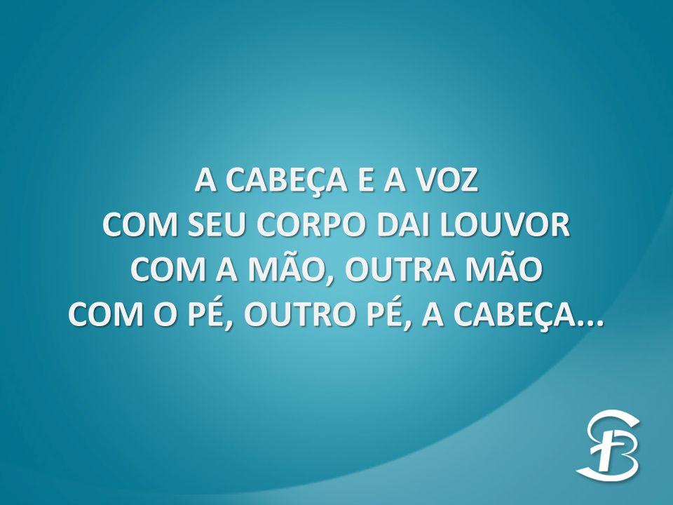 A CABEÇA E A VOZ COM SEU CORPO DAI LOUVOR COM A MÃO, OUTRA MÃO COM O PÉ, OUTRO PÉ, A CABEÇA...