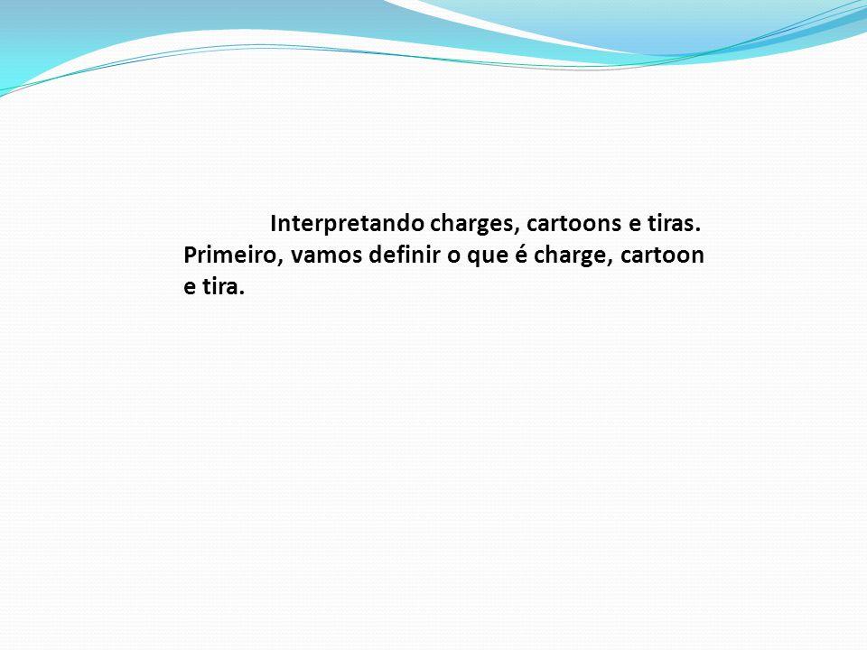 Interpretando charges, cartoons e tiras. Primeiro, vamos definir o que é charge, cartoon e tira.