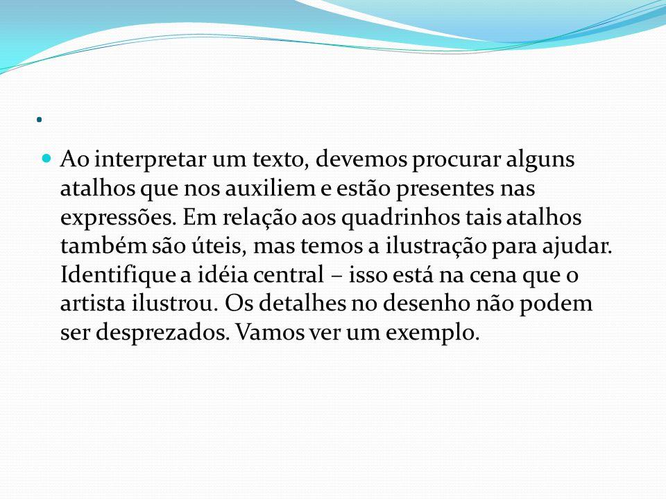 . Ao interpretar um texto, devemos procurar alguns atalhos que nos auxiliem e estão presentes nas expressões. Em relação aos quadrinhos tais atalhos t