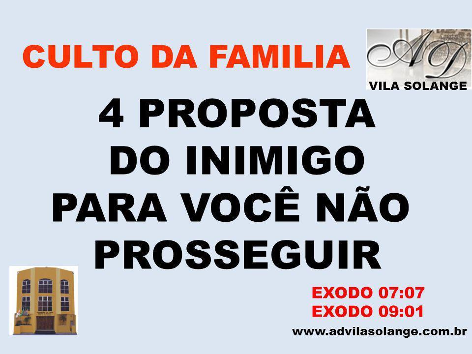 VILA SOLANGE CULTO DA FAMILIA 4 PROPOSTA DO INIMIGO PARA VOCÊ NÃO PROSSEGUIR www.advilasolange.com.br 1 – SAIA DO EGITO MAS NÃO VÁ LONGE NÃO PERCA O VINCULO.