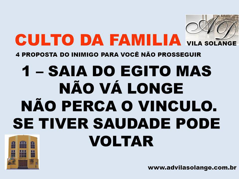 VILA SOLANGE CULTO DA FAMILIA 4 PROPOSTA DO INIMIGO PARA VOCÊ NÃO PROSSEGUIR www.advilasolange.com.br 1 – SAIA DO EGITO MAS NÃO VÁ LONGE NÃO PERCA O V