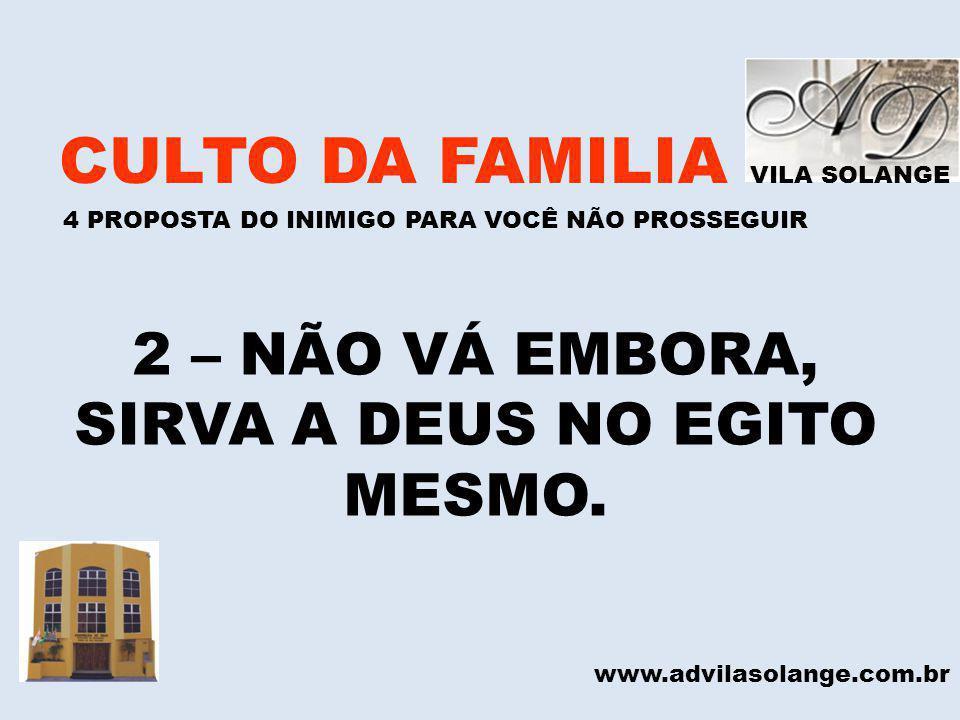 VILA SOLANGE CULTO DA FAMILIA 4 PROPOSTA DO INIMIGO PARA VOCÊ NÃO PROSSEGUIR www.advilasolange.com.br 2 – NÃO VÁ EMBORA, SIRVA A DEUS NO EGITO MESMO.