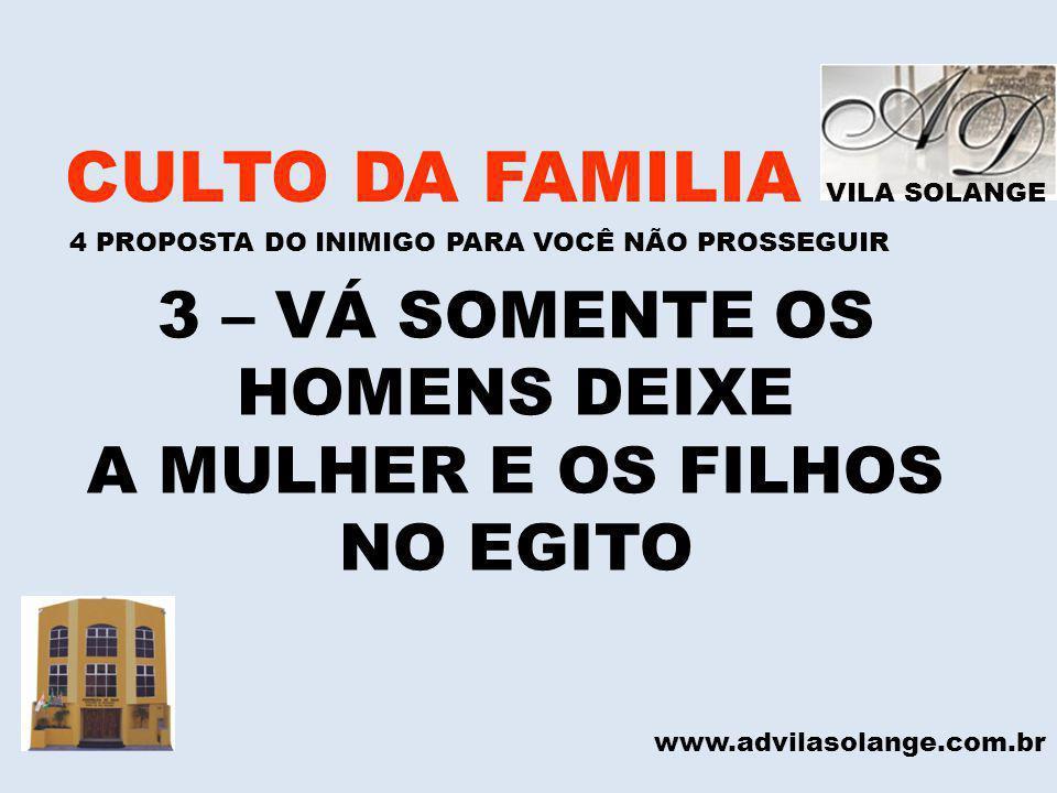 VILA SOLANGE CULTO DA FAMILIA 4 PROPOSTA DO INIMIGO PARA VOCÊ NÃO PROSSEGUIR www.advilasolange.com.br 3 – VÁ SOMENTE OS HOMENS DEIXE A MULHER E OS FIL