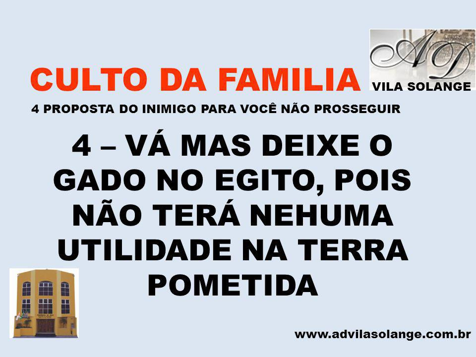 VILA SOLANGE CULTO DA FAMILIA 4 PROPOSTA DO INIMIGO PARA VOCÊ NÃO PROSSEGUIR www.advilasolange.com.br 4 – VÁ MAS DEIXE O GADO NO EGITO, POIS NÃO TERÁ