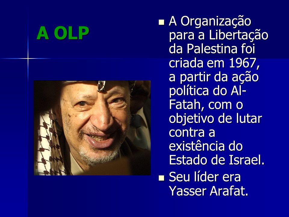 A OLP A Organização para a Libertação da Palestina foi criada em 1967, a partir da ação política do Al- Fatah, com o objetivo de lutar contra a existê