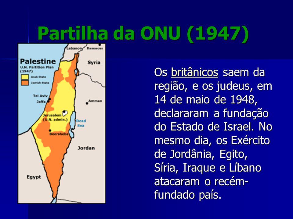 Partilha da ONU (1947) Os britânicos saem da região, e os judeus, em 14 de maio de 1948, declararam a fundação do Estado de Israel. No mesmo dia, os E