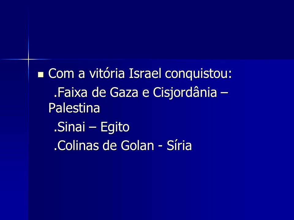 Com a vitória Israel conquistou: Com a vitória Israel conquistou:.Faixa de Gaza e Cisjordânia – Palestina.Faixa de Gaza e Cisjordânia – Palestina.Sina