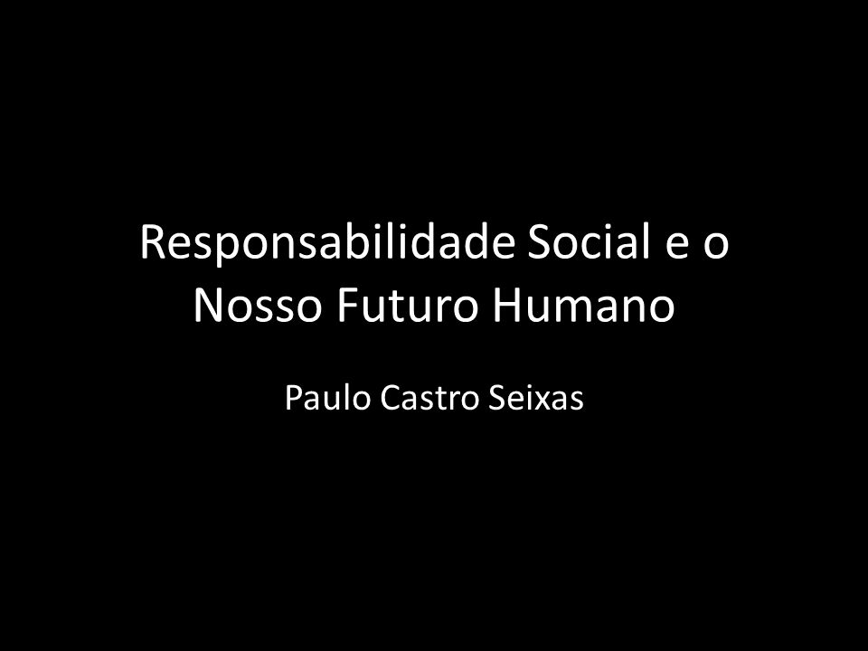 Responsabilidade Social e o Nosso Futuro Humano Paulo Castro Seixas