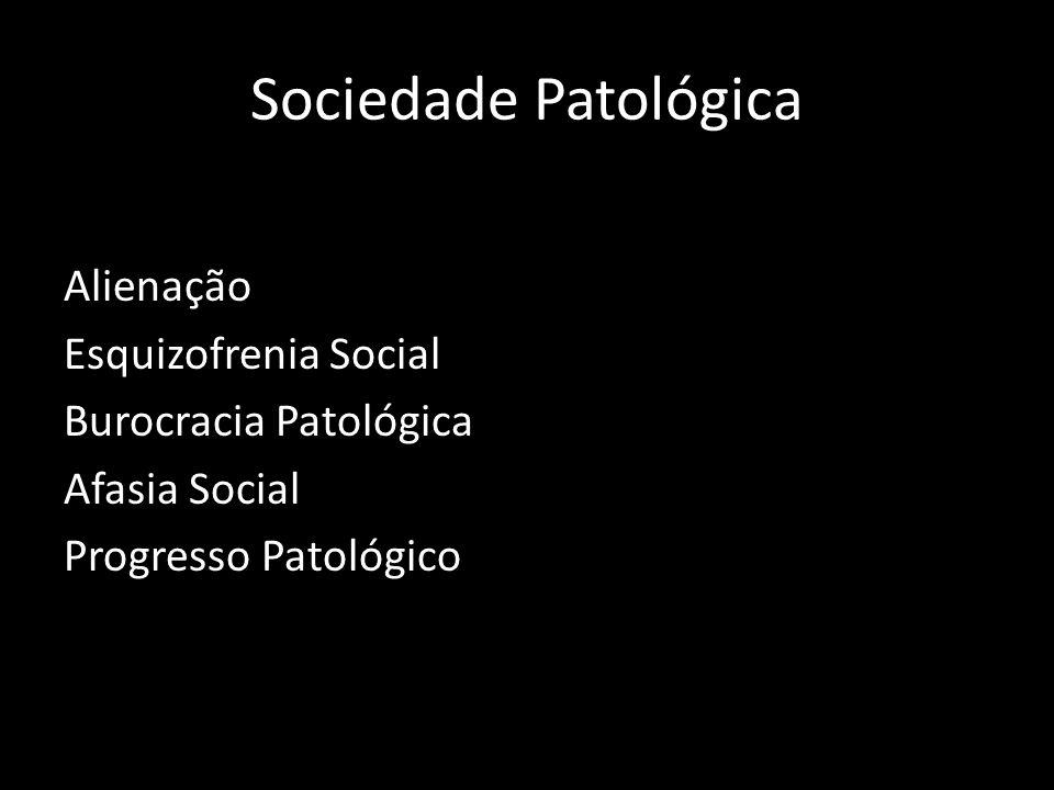 Sociedade Patológica Alienação Esquizofrenia Social Burocracia Patológica Afasia Social Progresso Patológico