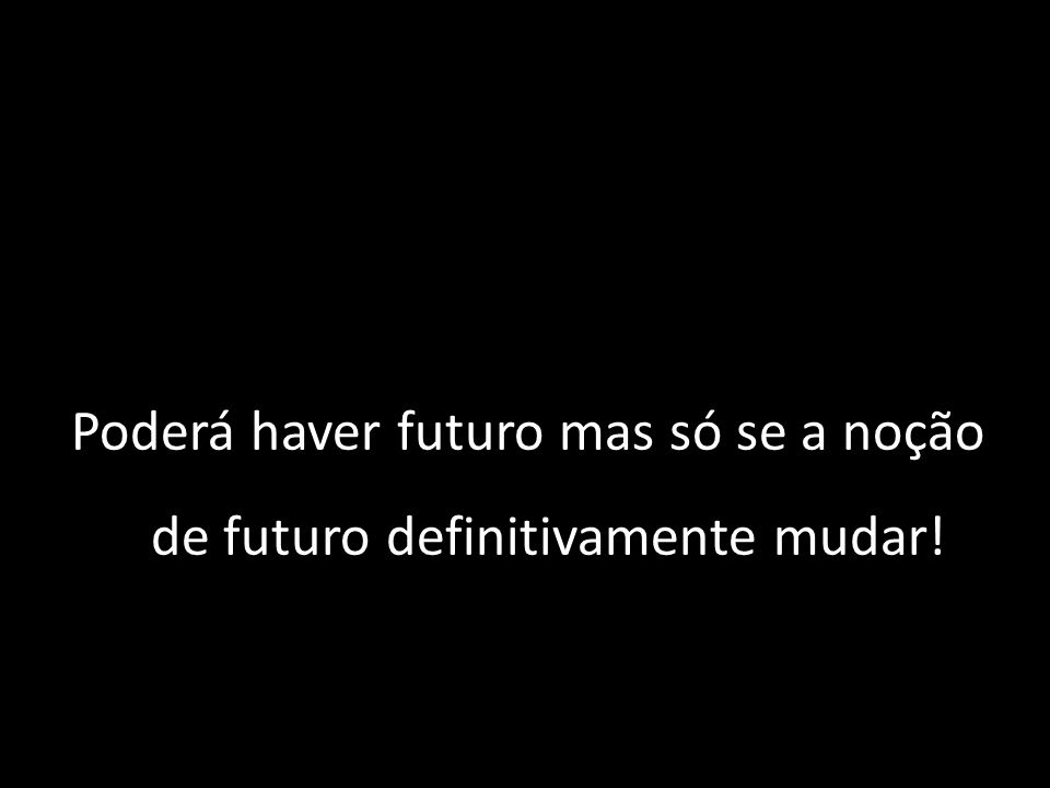 Poderá haver futuro mas só se a noção de futuro definitivamente mudar!