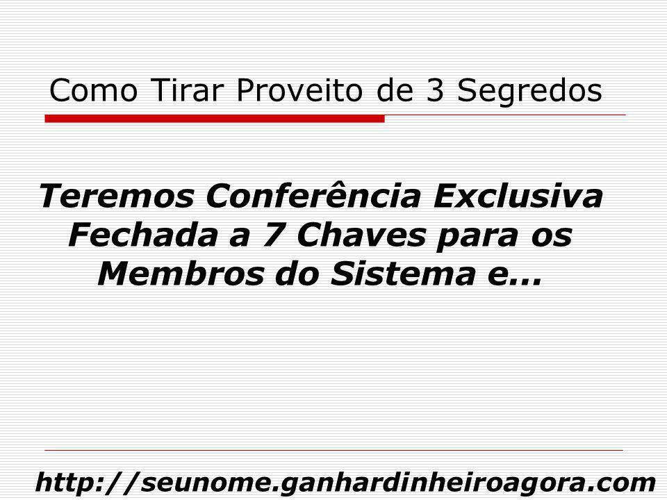 Como Tirar Proveito de 3 Segredos Teremos Conferência Exclusiva Fechada a 7 Chaves para os Membros do Sistema e... http://seunome.ganhardinheiroagora.