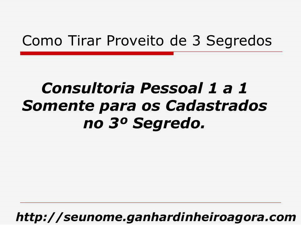 Como Tirar Proveito de 3 Segredos Consultoria Pessoal 1 a 1 Somente para os Cadastrados no 3º Segredo. http://seunome.ganhardinheiroagora.com
