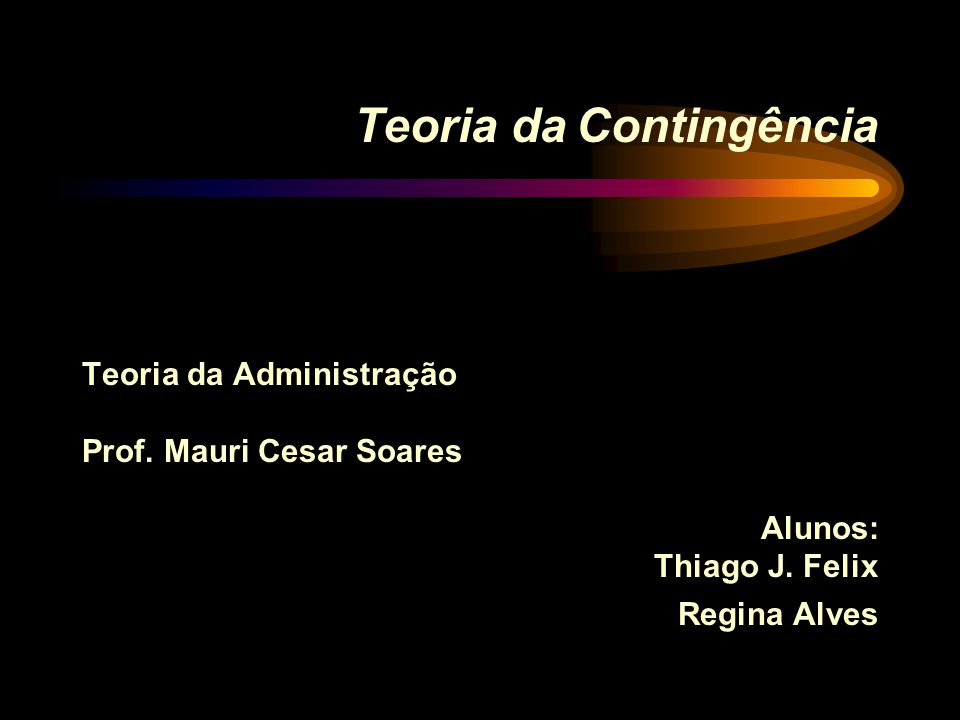 Teoria da Contingência Teoria da Administração Prof. Mauri Cesar Soares Alunos: Thiago J. Felix Regina Alves