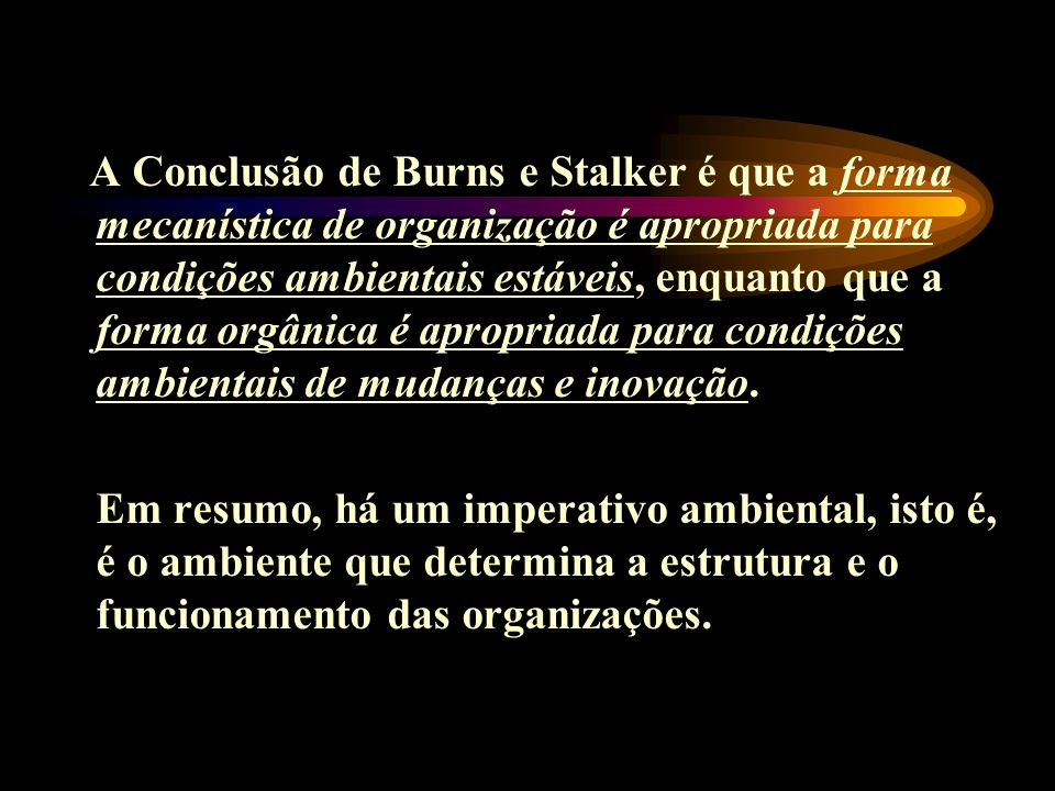 A Conclusão de Burns e Stalker é que a forma mecanística de organização é apropriada para condições ambientais estáveis, enquanto que a forma orgânica