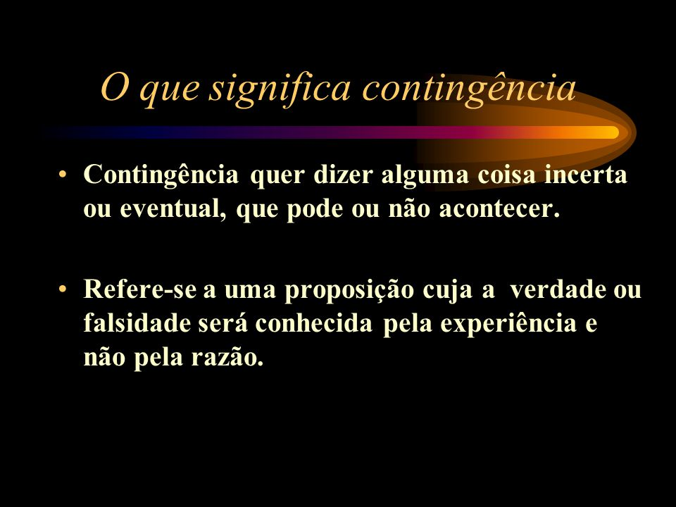 O que significa contingência Contingência quer dizer alguma coisa incerta ou eventual, que pode ou não acontecer. Refere-se a uma proposição cuja a ve