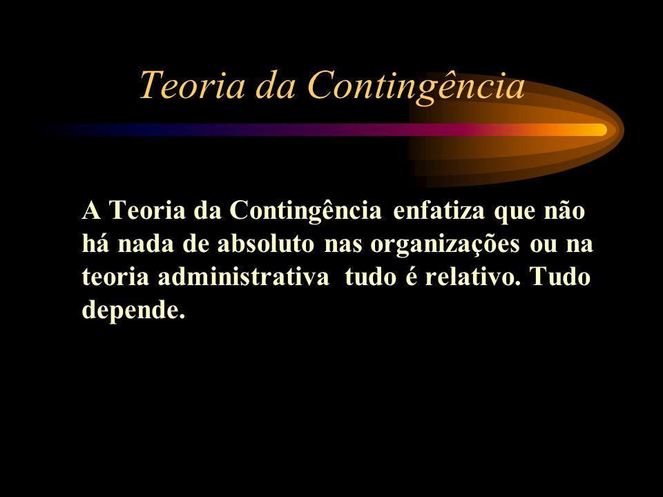 Teoria da Contingência A Teoria da Contingência enfatiza que não há nada de absoluto nas organizações ou na teoria administrativa tudo é relativo. Tud