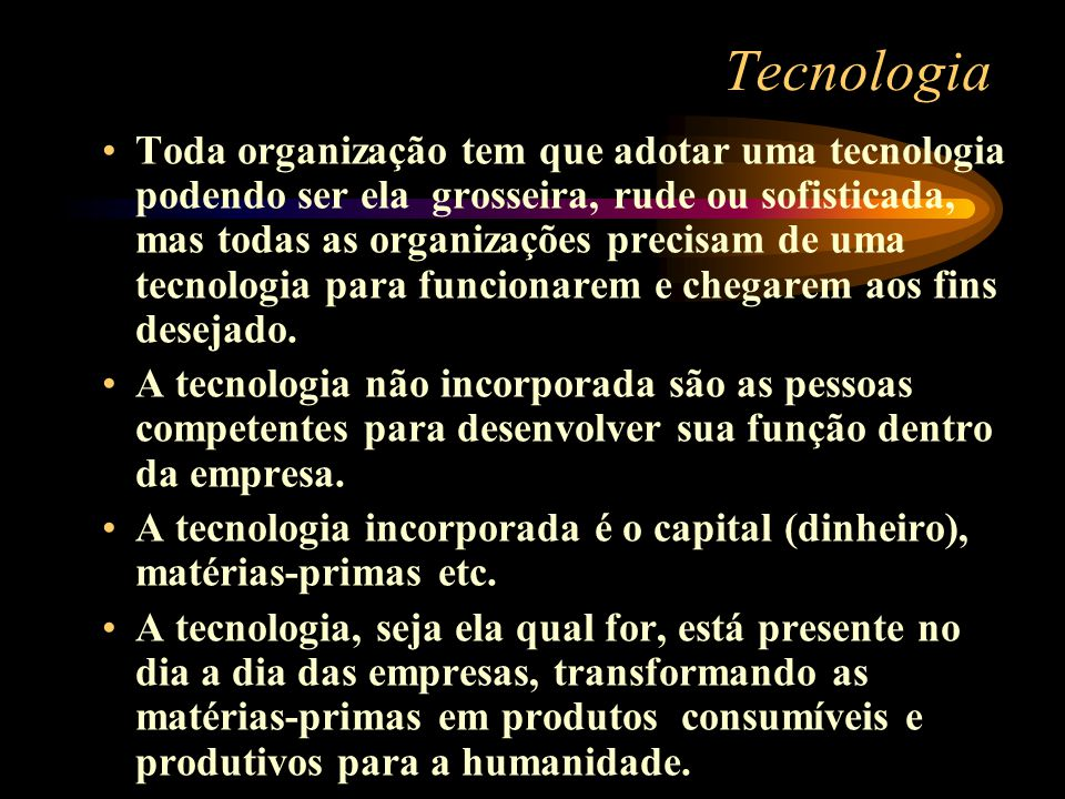 Tecnologia Toda organização tem que adotar uma tecnologia podendo ser ela grosseira, rude ou sofisticada, mas todas as organizações precisam de uma te