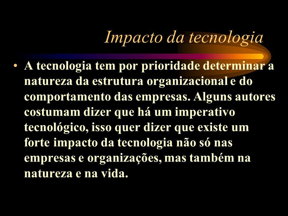 Impacto da tecnologia A tecnologia tem por prioridade determinar a natureza da estrutura organizacional e do comportamento das empresas. Alguns autore