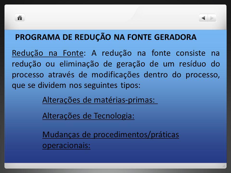 PROGRAMA DE REDUÇÃO NA FONTE GERADORA Redução na Fonte: A redução na fonte consiste na redução ou eliminação de geração de um resíduo do processo atra