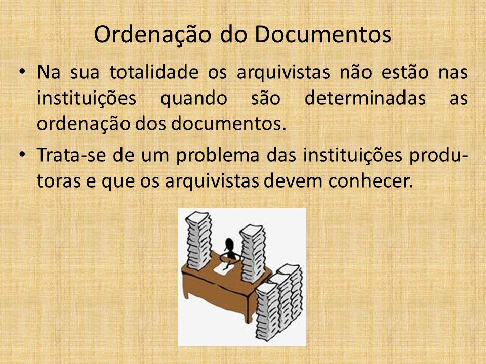 Ordenação do Documentos Na sua totalidade os arquivistas não estão nas instituições quando são determinadas as ordenação dos documentos. Trata-se de u
