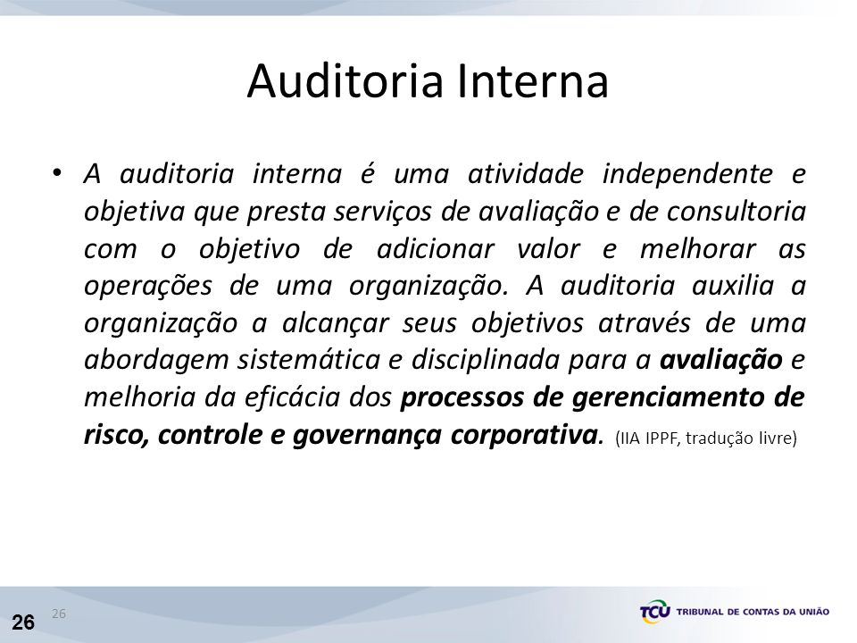 26 Auditoria Interna A auditoria interna é uma atividade independente e objetiva que presta serviços de avaliação e de consultoria com o objetivo de adicionar valor e melhorar as operações de uma organização.